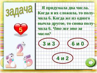 5 Я придумала два числа. Когда я их сложила, то полу-чила 6. Когда же из одно