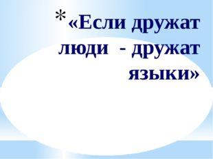 «Если дружат люди - дружат языки»
