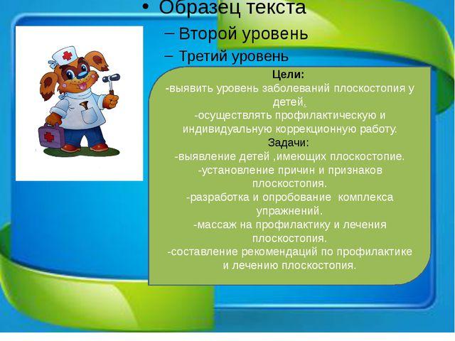 Цели: -выявить уровень заболеваний плоскостопия у детей. -осуществлять профи...