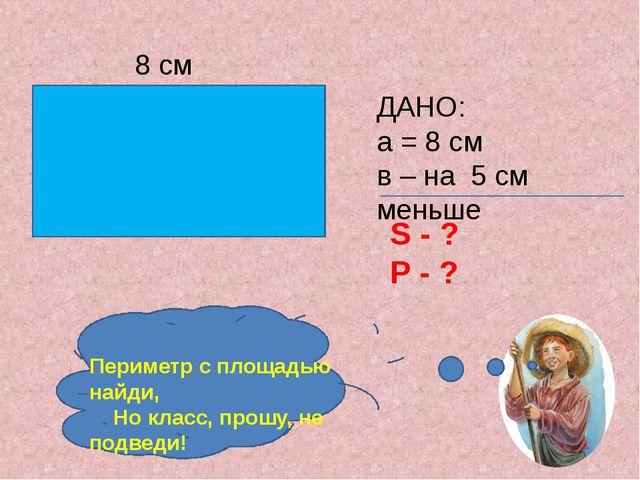 ДАНО: а = 8 см в – на 5 см меньше S - ? P - ? 8 см Периметр с площадью найди...
