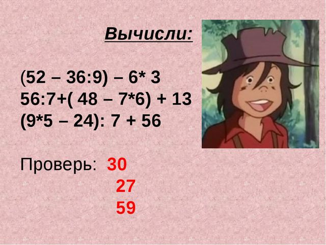 Вычисли: (52 – 36:9) – 6* 3 56:7+( 48 – 7*6) + 13 (9*5 – 24): 7 + 56 Проверь:...
