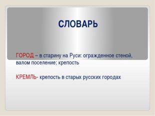 СЛОВАРЬ ГОРОД – в старину на Руси: огражденное стеной, валом поселение; крепо