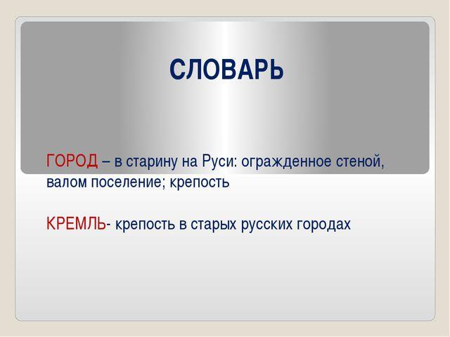 СЛОВАРЬ ГОРОД – в старину на Руси: огражденное стеной, валом поселение; крепо...