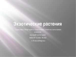 Экзотические растения Тарасенко Маргарита Алексеевна учитель начальных классо