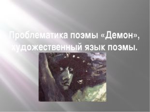 Проблематика поэмы «Демон», художественный язык поэмы.