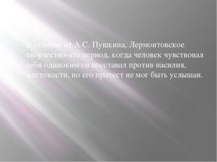 В отличие от А.С. Пушкина, Лермонтовское творчество-это период, когда челове