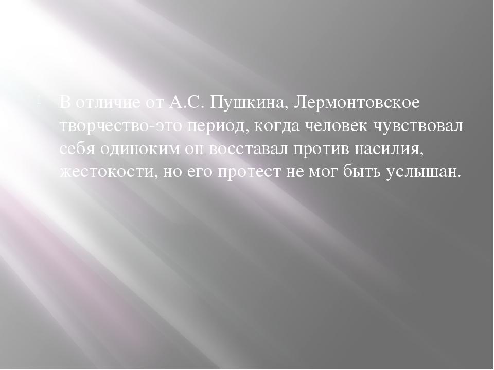 В отличие от А.С. Пушкина, Лермонтовское творчество-это период, когда челове...