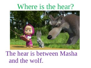 Where is the hear? The hear is between Masha and the wolf.