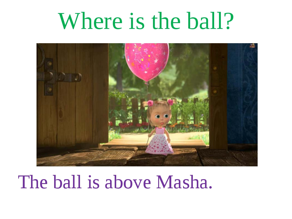 Where is the ball? The ball is above Masha.