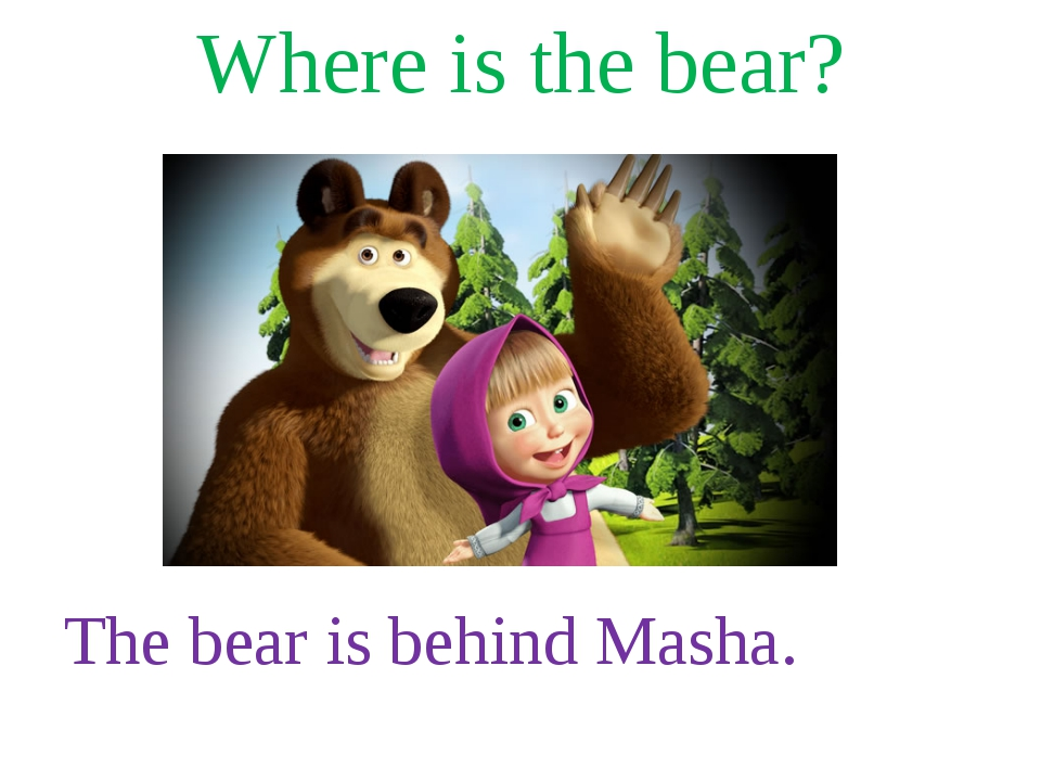 Where is the bear? The bear is behind Masha.