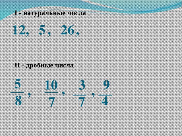 I - натуральные числа 12, 5 , 26 , 5 8 10 7 __ __ , , 3 7 __ , 9 4 __ II - др...