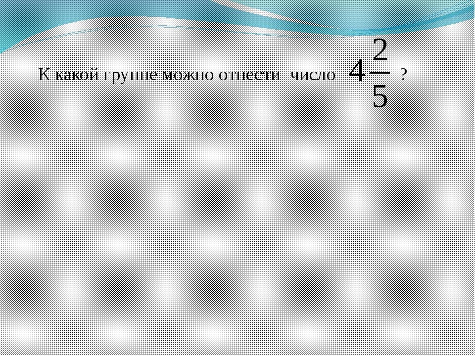 К какой группе можно отнести число ?