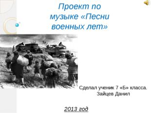 Проект по музыке «Песни военных лет» Сделал ученик 7 «Б» класса. Зайцев Данил