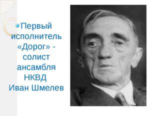 Первый исполнитель «Дорог» - солист ансамбля НКВД Иван Шмелев