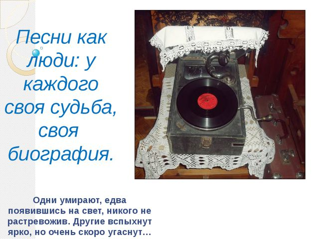 Песни как люди: у каждого своя судьба, своя биография. Одни умирают, едва поя...