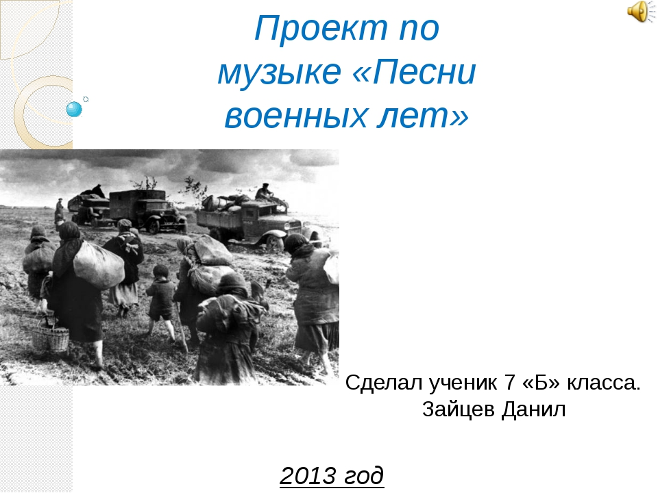 Проект по музыке «Песни военных лет» Сделал ученик 7 «Б» класса. Зайцев Данил...