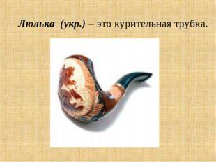 Люлька (укр.) – это курительная трубка.