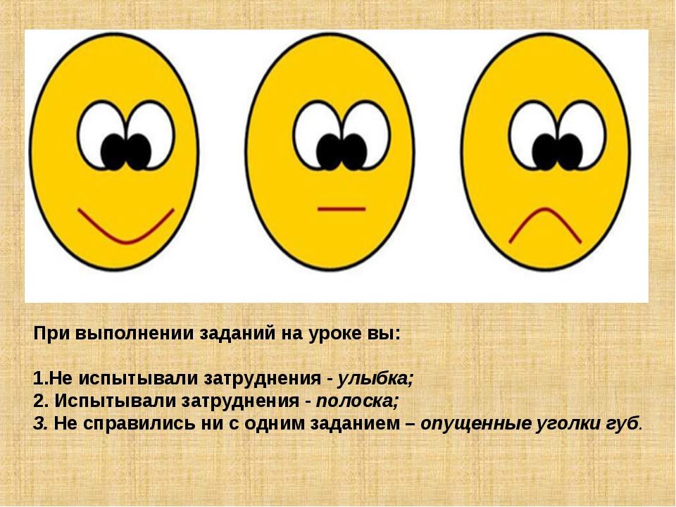 При выполнении заданий на уроке вы: Не испытывали затруднения - улыбка; 2. Ис...