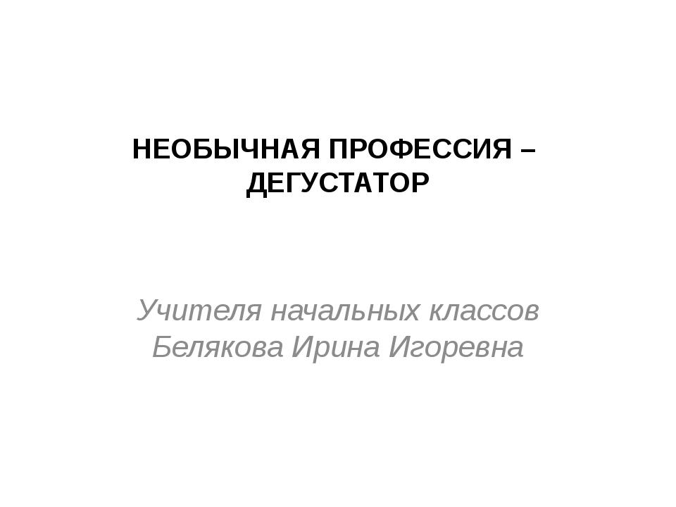 НЕОБЫЧНАЯ ПРОФЕССИЯ – ДЕГУСТАТОР Учителя начальных классов Белякова Ирина Иго...