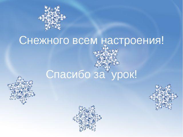 Снежного всем настроения! Спасибо за урок!
