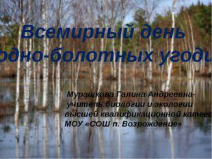 Всемирный день водно-болотных угодий Мурашкова Галина Андреевна- учитель биол