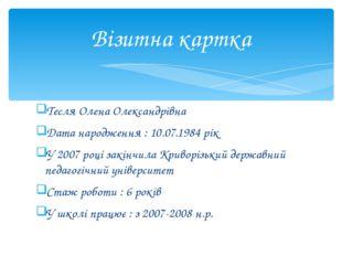 Тесля Олена Олександрівна Дата народження : 10.07.1984 рік У 2007 році закінч