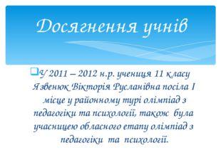 У 2011 – 2012 н.р. учениця 11 класу Язвенюк Вікторія Русланівна посіла І місц