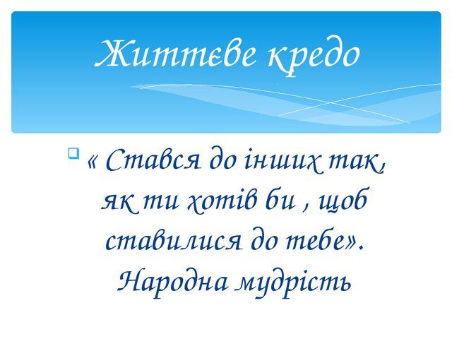 « Стався до інших так, як ти хотів би , щоб ставилися до тебе». Народна мудр...