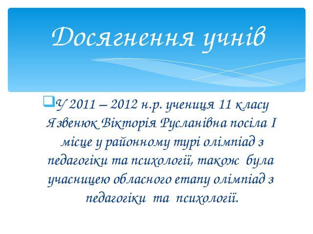 У 2011 – 2012 н.р. учениця 11 класу Язвенюк Вікторія Русланівна посіла І місц...