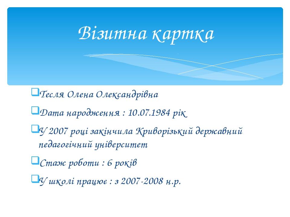 Тесля Олена Олександрівна Дата народження : 10.07.1984 рік У 2007 році закінч...