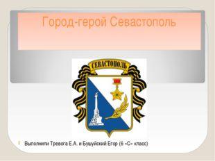 Город-герой Севастополь Выполнили Тревога Е.А. и Бушуйский Егор (6 «С» класс)