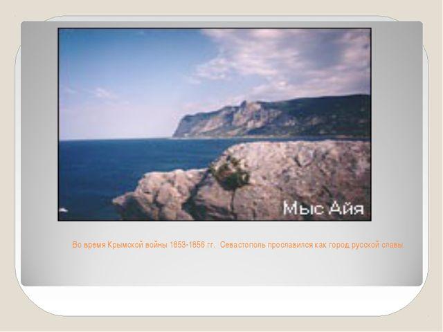 Во время Крымской войны 1853-1856 гг. Севастополь прославился как город русс...