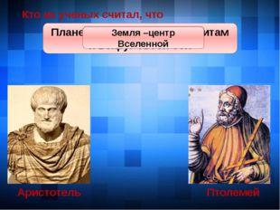 Аристотель Птолемей Кто из ученых считал, что Земля круглая Земля круглая Пла