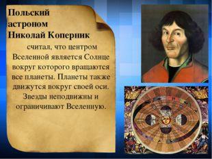 Польский астроном Николай Коперник считал, что центром Вселенной является Сол