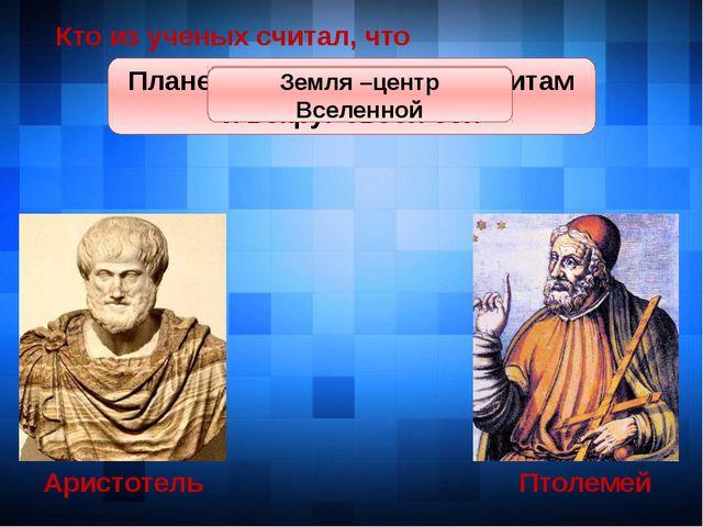 Аристотель Птолемей Кто из ученых считал, что Земля круглая Земля круглая Пла...