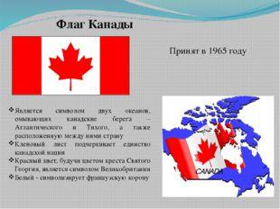 Флаг Канады Принят в 1965 году Является символом двух океанов, омывающих кана