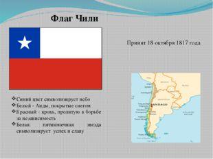 Флаг Чили Принят 18 октября 1817 года Синий цвет символизирует небо Белый - А