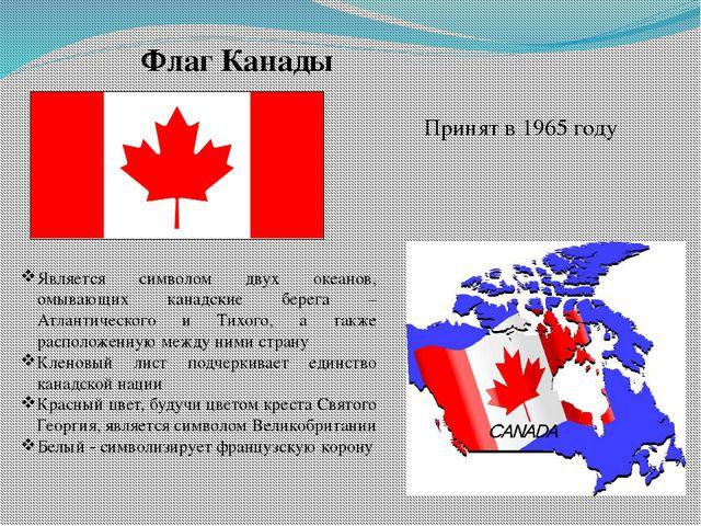 Флаг Канады Принят в 1965 году Является символом двух океанов, омывающих кана...