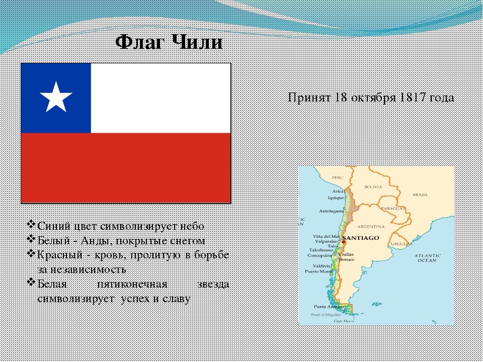 Флаг Чили Принят 18 октября 1817 года Синий цвет символизирует небо Белый - А...
