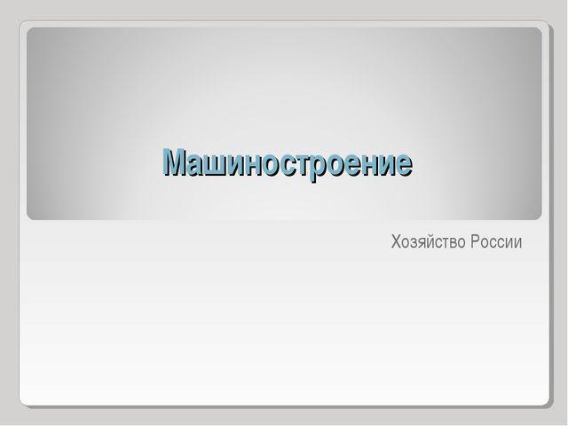 Машиностроение Хозяйство России