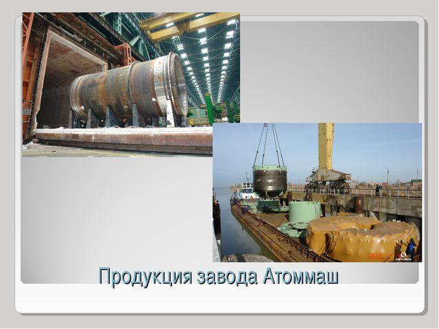 Продукция завода Атоммаш