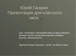 Юрий Гагарин Презентация для классного часа. Цель : познакомить с биографией