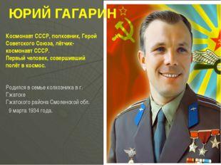 ЮРИЙ ГАГАРИН Космонавт СССР, полковник, Герой Советского Союза, лётчик-космон