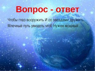 Вопрос - ответ Чтобы глаз вооружить И со звездами дружить, Млечный путь увиде