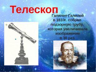 Телескоп Галилео Галилей в 1610г. собрал подзорную трубу, которая увеличивала