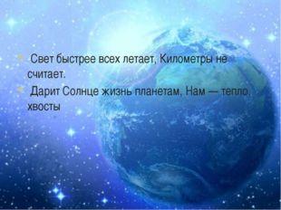 -Свет быстрее всех летает, Километры не считает. Дарит Солнце жизнь планетам,