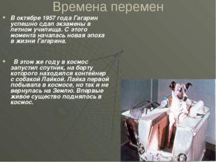 Времена перемен В октябре 1957 года Гагарин успешно сдал экзамены в летном уч