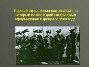 Первый отряд космонавтов СССР , в который вошел Юрий Гагарин был сформирован