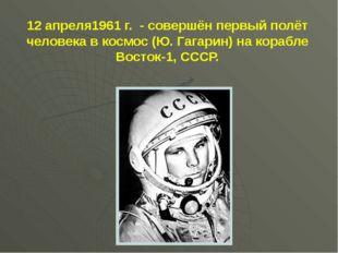 12 апреля1961 г. - совершён первый полёт человека в космос (Ю. Гагарин) на ко