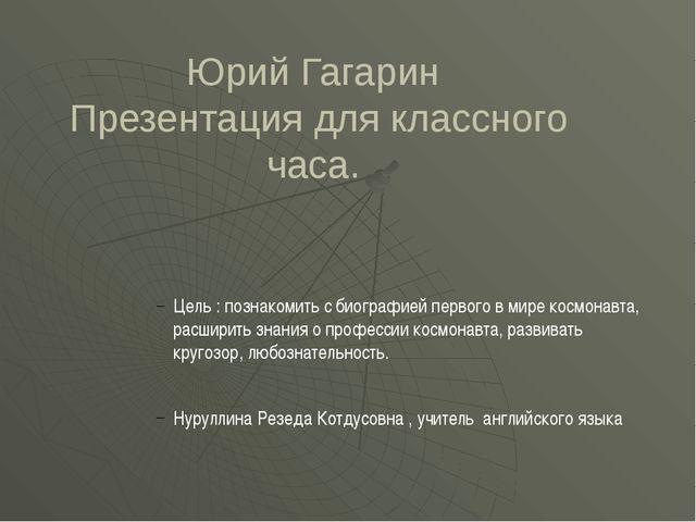 Юрий Гагарин Презентация для классного часа. Цель : познакомить с биографией...
